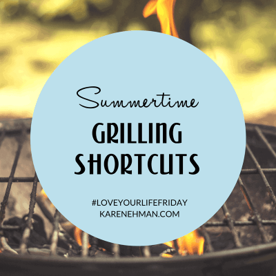 Summertime Grilling Shortcuts by Karen Ehman for #LoveYourLifeFriday.