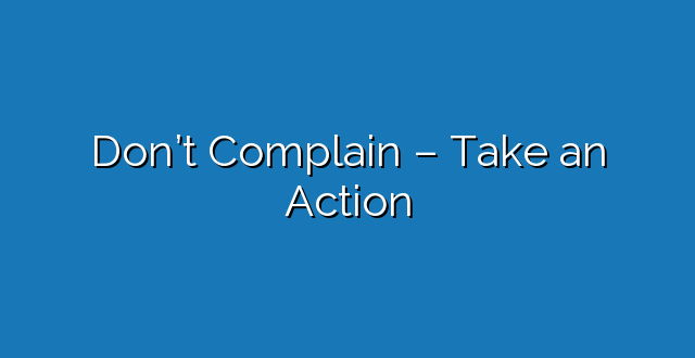 Don't Complain – Take an Action