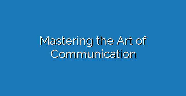 Mastering the Art of Communication