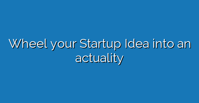 Wheel your Startup Idea into an actuality