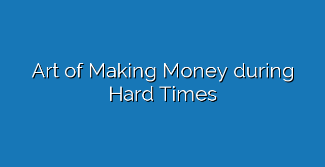 Art of Making Money during Hard Times