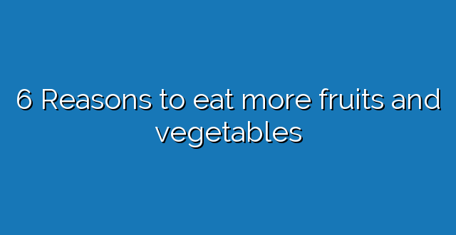 6 Reasons to eat more fruits and vegetables