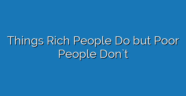 Things Rich People Do but Poor People Don`t
