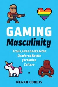 Gaming Masculinity by Megan Condis