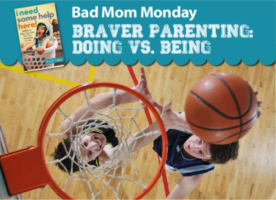 Bad Mom Monday- Braver Parenting: Doing vs. Being