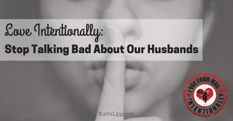 Love Intentionally: Stop Talking Bad About Our Husbands
