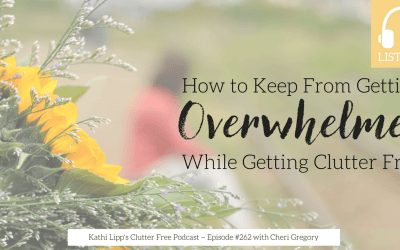 Episode #262:  How to Keep From Getting Overwhelmed While Getting Clutter Free