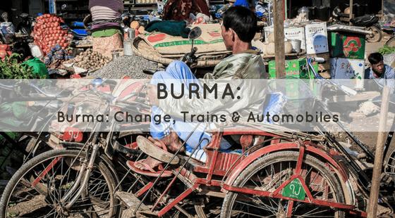 Burma: Change, Trains & Automobiles