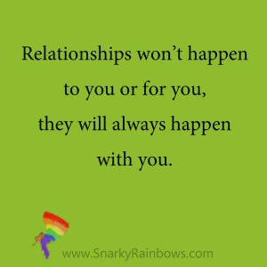 Quote - relationships happen with you