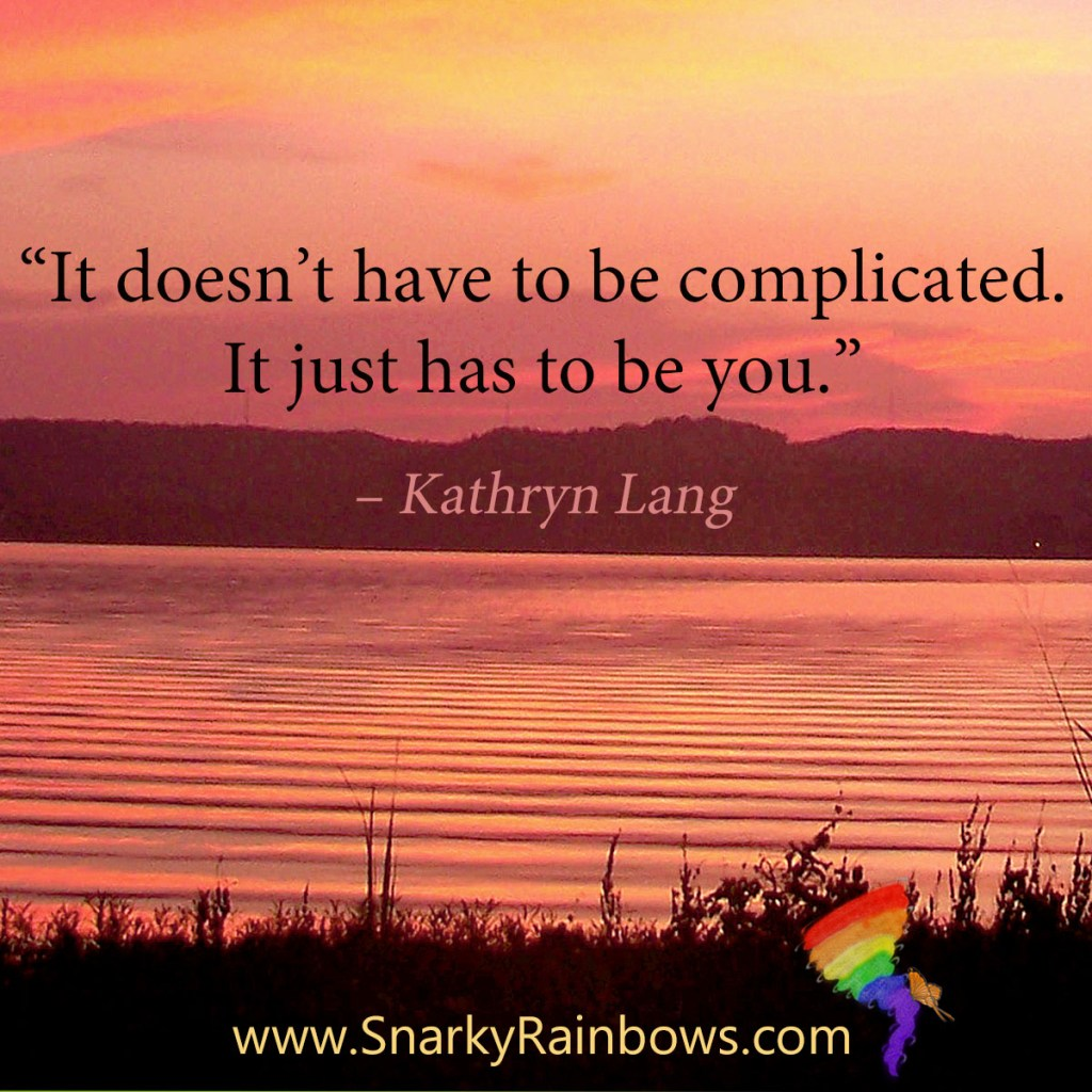 """Quote of the Day: """"It doesn't have to be complicated. It just has to be you."""" – Kathryn Lang"""