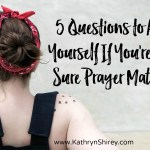 5 Questions to Ask Yourself If You're Not Sure Prayer Matters