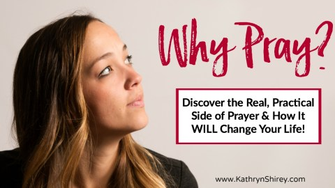 Why Pray – Exploring the Real, Practical Side of Prayer