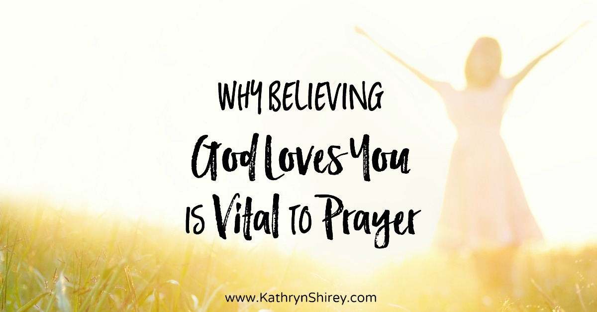 Why Believing God Loves You is Vital to Prayer | Prayer