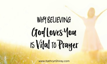 Why Believing God Loves You is Vital to Prayer