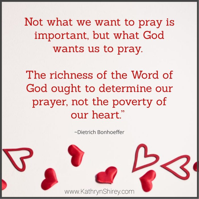 """If we are to pray aright, perhaps it is quite necessary that we pray contrary to our own heart. Not what we want to pray is important, but what God wants us to pray. If we were dependent entirely on ourselves, we would probably pray only the fourth petition of the Lord's Prayer, but God wants it otherwise. The richness of the Word of God ought to determine our prayer, not the poverty of our heart."" ~Dietrich Bonhoeffer"