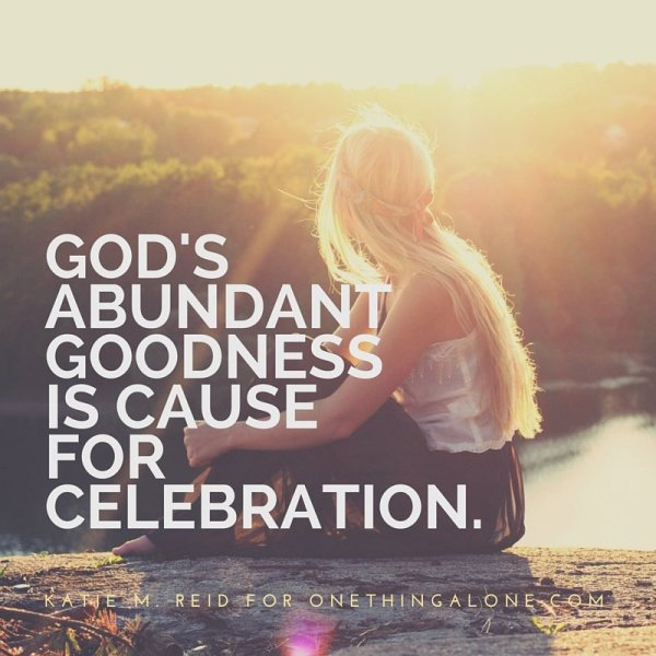 God's goodness is cause for celebration by Katie M. Reid for One Thing Alone