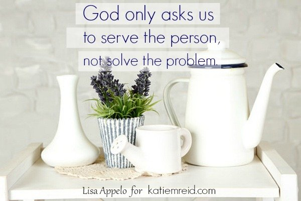 Serve the person not solve the problem quote by Lisa Appelo for katiemreid.com