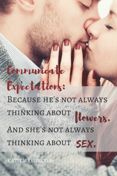 Communicate expectations because he is not always thinking about flowers and she's not always thinking about sex