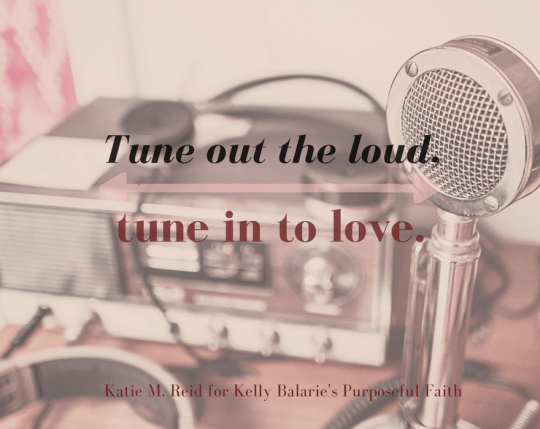 Tune out the loud and tune in to love quote by Katie M. Reid