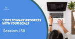 Session 158 - 5 Tips to make progress with your goals.