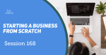 Session 168 - Starting a business from scratch