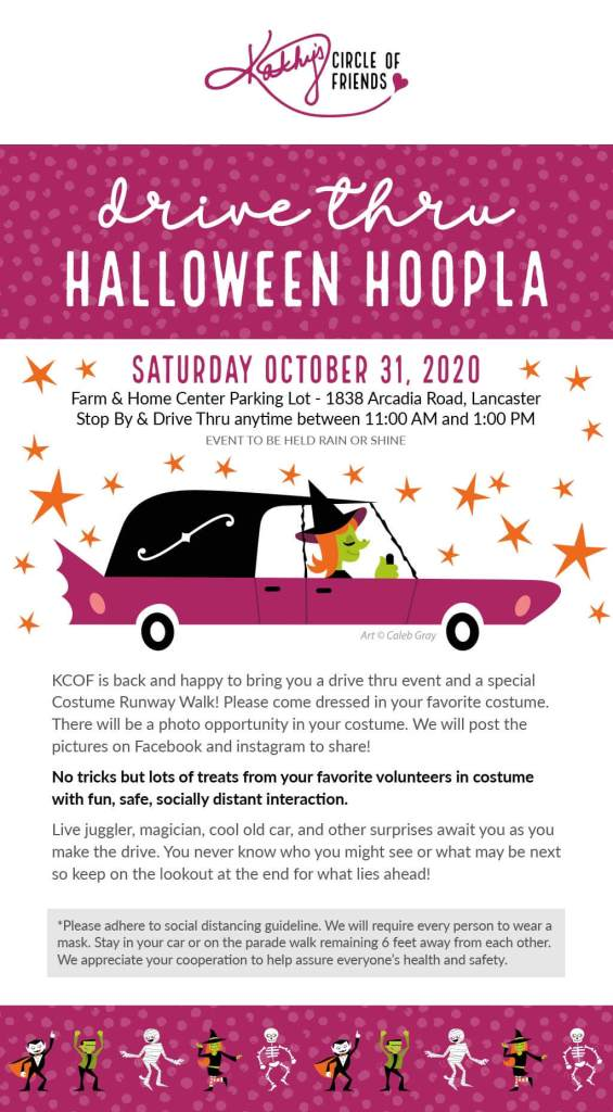 Kathy's Circle of Friends DRIVE THRU HALLOWEEN HOOPLA When: Saturday October 31, 2020 Where: Farm & Home Center Parking Lot - 1838 Arcadia Road, Lancaster Times: Stop By & Drive Thru anytime between 11:00am and 1:00pm EVENT TO BE HELD RAIN OR SHINE KCOF is back and happy to bring you a drive thru event and a special Costume Runway Walk! Please come dressed in your favorite costume. There will be a photo opportunity in your costume. We will post the pictures on Facebook and instagram to share! No tricks but lots of treats from your favorite volunteers in costume with fun, safe, socially distant interaction. Live juggler, magician, cool old car, and other surprises await you as you make the drive. You never know who you might see or what may be next so keep on the lookout at the end for what lies ahead! *Please adhere to social distancing guideline. We will require every person to wear a mask. Stay in your car or on the parade walk remaining 6 feet away from each other. We appreciate your cooperation to help assure everyone's health and safety.
