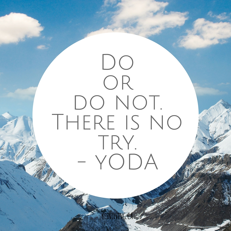 Do or do not, there is no try - Yoda.