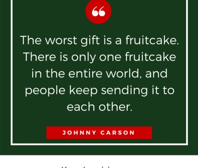 The Worst Gift Is A Fruitcake There Is Only One Fruitcake In The Entire