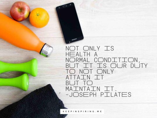 """Joseph Pilates quote """"Not only is health a normal condition, nut it is our duty to not only attain it but to maintain it"""""""