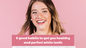 Read more about the article 6 good habits to get you healthy and perfect white teeth