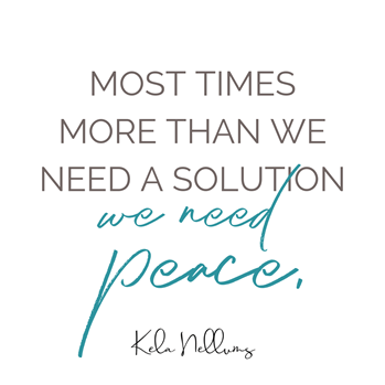 Most times more than we need a solution, we need peace.