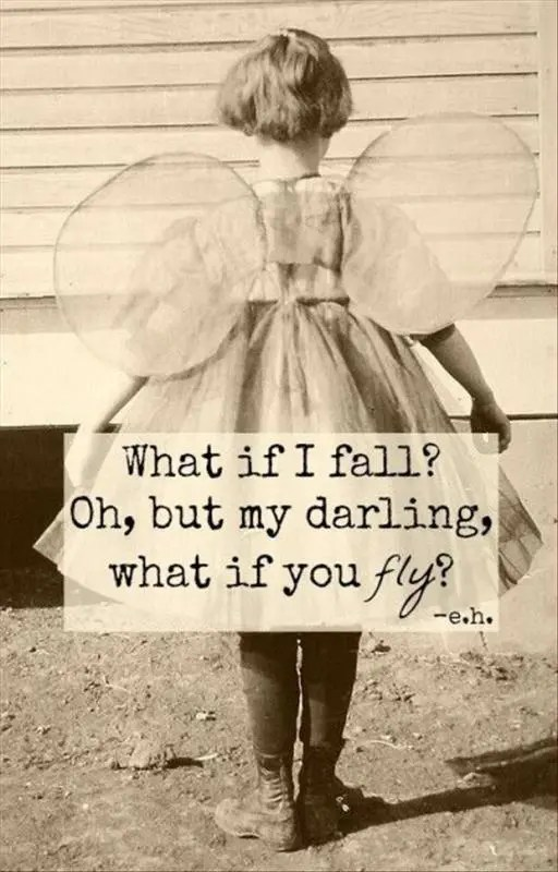 What if I fall? Oh, but my darling, what if you fly!