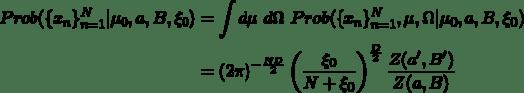 \begin{aligned} Prob(\{x_n\}_{n=1}^N|\mu_0, a, B, \xi_0) &= \int d\mu \ d\Omega \ Prob(\{x_n\}_{n=1}^N,\mu,\Omega|\mu_0, a, B, \xi_0) \\ &= (2\pi)^{-\frac{ND}{2}} \left( \frac{\xi_0}{N+\xi_0} \right )^{\frac{D}{2}} \frac{Z(a',B')}{Z(a,B)} \end{aligned}
