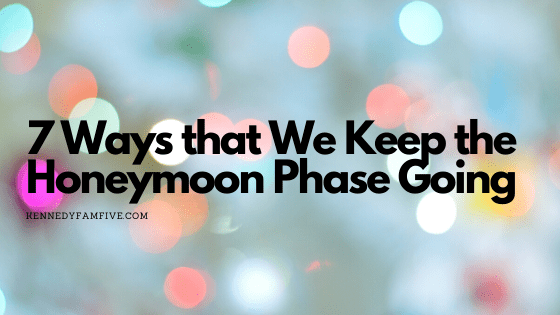 7 Ways that We Keep the Honeymoon Phase Going