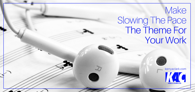 Make Slowing The Pace The Theme For Your Work