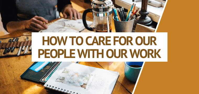 How To Care For Our People With Our Work