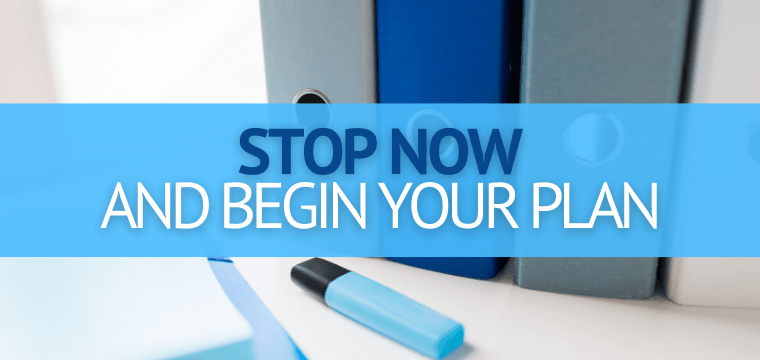 Stop Now and Begin Your Plan