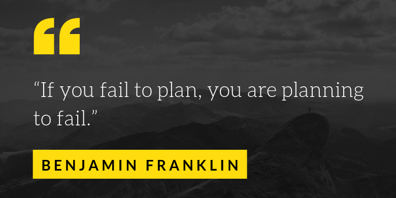 If you fail to plan, you are planning to fail.