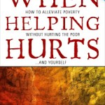 Book Review: When Helping Hurts: How to Alleviate Poverty without Hurting the Poor and Yourself