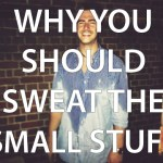 Why you should sweat the small stuff