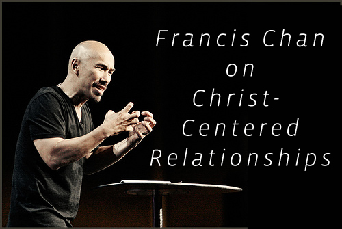 francis chan sermons on Christ-Centered relationships marriage