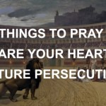 10 Things to Pray to Prepare Your Heart for Your Future Persecution