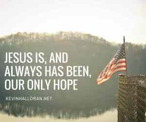 Jesus is, and always has been, our only hope.