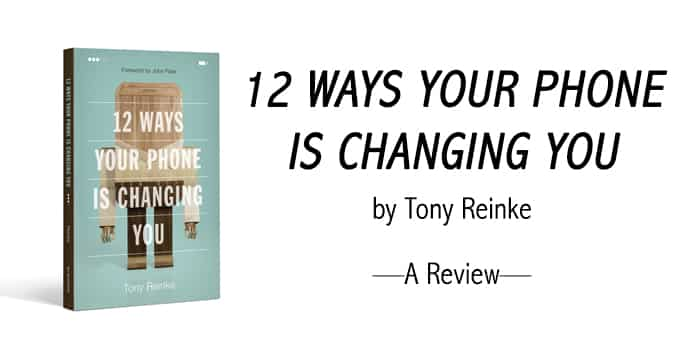 12 Ways Your Phone is Changing You - Tony Reinke Review and Summary