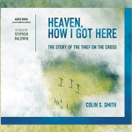 Free Audio of the Book: Heaven, How I Got Here The Story of the Thief on the Cross by Colin S. Smith