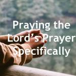 Praying the Lord's Prayer Specifically for a Person or Situation