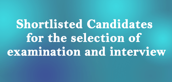 Shortlisted Candidates  for the selection of  examination and interview