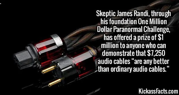 "2241 High End audio cables-Skeptic James Randi, through his foundation One Million Dollar Paranormal Challenge, has offered a prize of $1 million to anyone who can demonstrate that $7,250 audio cables ""are any better than ordinary audio cables."""