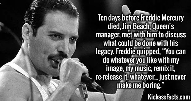"2246 Freddie Mercury-Ten days before Freddie Mercury died, Jim Beach, Queen's manager, met with him to discuss what could be done with his legacy. Freddie quipped, ""You can do whatever you like with my image, my music, remix it, re-release it, whatever... just never make me boring."""