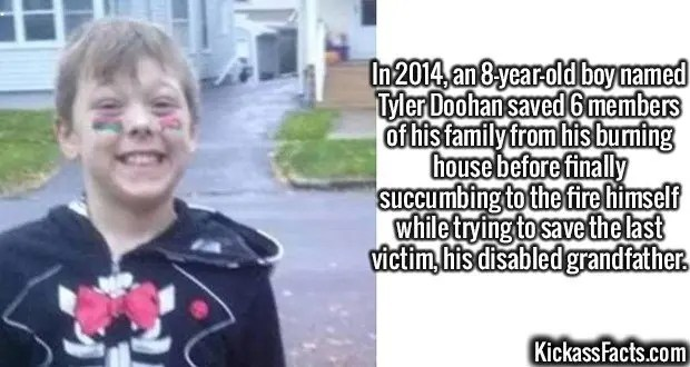 2553 Tyler Doohan-In 2014, an 8-year-old boy named Tyler Doohan saved 6 members of his family from his burning house before finally succumbing to the fire himself while trying to save the last victim, his disabled grandfather.